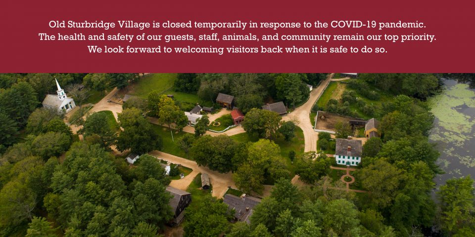Old Sturbridge Village is closed temporarily in response to the COVID-19 pandemic. The health and safety for our guests, staff, animals, and community remain our top priority. We look forward to welcoming visitors back when it is safe to do so.