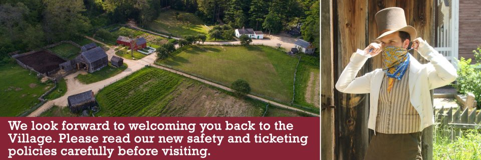 We look forward to welcoming you back to the Village. Please read our new safety and ticketing policies carefully before visiting.